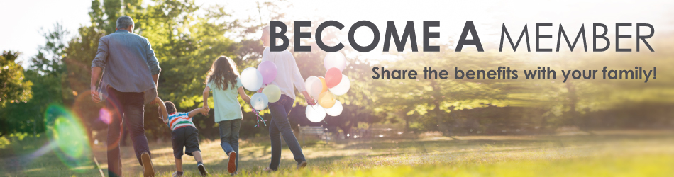 BECOME A MEMBER SHARE THE BENEFITS WITH YOUR FAMILY!
