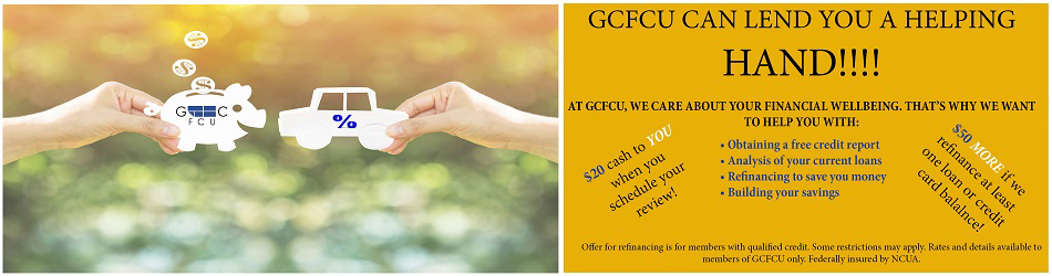 GCFCU CAN LEND YOU A HELPING HAND. AT GCFCU WE CARE ABOUT YOUR FINANCIAL WELL BEING THATS WHY WE WANT TO HELP YOU WITH: OBTAINING A FREE CREDIT REPORT. ANALYSIS OF YOUR CURRENT LOANS. REFINANCING TO SAVE YOU MONEY. BUILDING YOUR SAVINGS. $20 CASH TO YOU WHEN YOU SCHEDULE YOUR REVIEW. $50 MORE IF WE REFINANCE AT LEAST ONE LOAN OR CREDIT CARD BALANCE. OFFER FOR REFINANCING IS FOR MEMBERS WITH QUALIFIED CREDIT. SOME RESTRICTIONS MAY APPLY. RATES AND DETAILS AVAILABLE TO MEMBERS OF GCFCU ONLY. FEDERALLY INSURED BY NCUA.