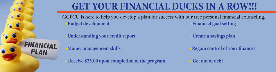 GET YOUR FINANCIAL DUCKS IN A ROW!!! GFCU IS HERE TO HELP YOU DEVELOP A PLAN FOR SUCCESS WITH OUR FREE PERSONAL FINANCIAL COUNSELING. BUDGET DEVELOPMENT. UNDERSTANDING YOUR CREDIT REPORT. MONEY MANAGEMENT SKILLS. RECEIVE$25.00 UPON COMPLETION OF THE PROGRAM. FINANCIAL GOAL SETTING. CREATE A SAVINGS PLAN. REGAIN CONTROL OF YOUR FINANCES. GET OUT OF DEBT. FINANCIAL PLAN