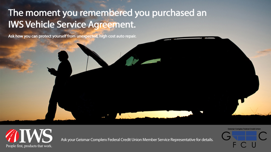 THE MOMENT YOU REMEMBERED YOU PURCHASED AN IWS VEHICLE SERVICE AGREEMENT. ASK HOW YOU CAN PROTECT YOURSELF FROM UNEXPECTED HIGH COST AUTO REPAIR. IWS PEOPLE FIRST, PRODUCTS THAT WORK. ASK YOUR GEISMAR COMPLEX FEDERAL CREDIT UNION MEMBER SERVICE REPRESENTATIVE FOR DETAILS. GCFCU GEISMAR COMPLEX FEDERAL CREDIT UNION