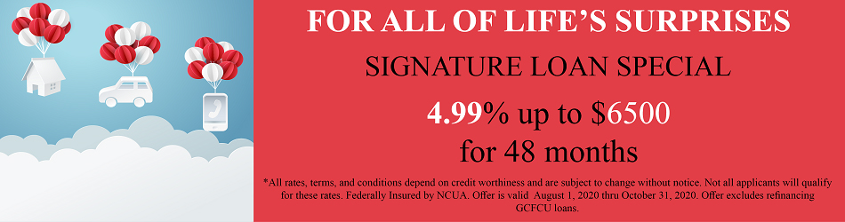 FOR ALL OF LIFES SURPRISES SIGNATURE LOAN SPECIAL 4.99% UP TO $6,500.00 FOR 48 MONTHS ALL RATES TERMS AND CONDITIONA DEPEND ON CREDIT WORTHINESS AND ARE SUBJECT TO CHANGE WITHOUT NOTICE. NOT ALL APPLICANTS WILL QUALIFY FOR THESE RATES. FEDERALLY INSURED BY NCUA. OFFER IS VALID AUGUST 1, 2020 THRU OCTOBER 31, 2020. OFFER EXCLUDES REFINANCING GCFCU LOANS