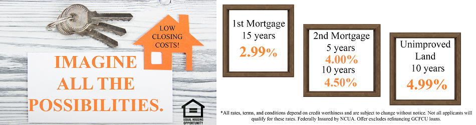 IMAGINE ALL THE POSSIBLITIES LOW CLOSING COSTS 1ST MORTGED 15 YEARS 2.99% 2ND MORTGAGE 5 YEARS 4.00% 10 YEARS 4.50% UNIMPROVED LAND 10 YEARS 4.99% ALL RATES TERMS AND CONDITIONS DEPEND ON CREDIT WORTHINESS AND ARE SUBJECT TO CHANGE WITHOUT NOTICE NOT ALL APPLICANTS WILL QUALIFY FOR THESE RATES FEDERALLY INSURED BY NCUA